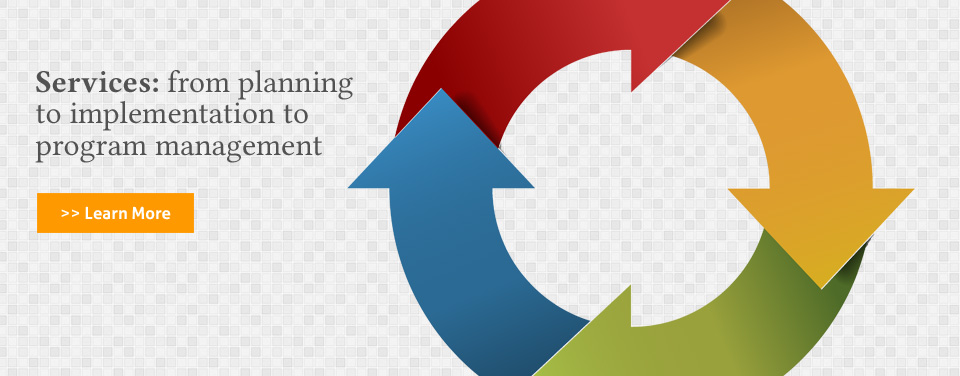Services: from planning  to implementation to program management  - >> Learn More